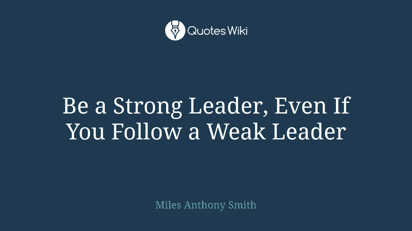 Servant Leadership Quotes Be A Strong Leader Even If You Follow A Weak L.