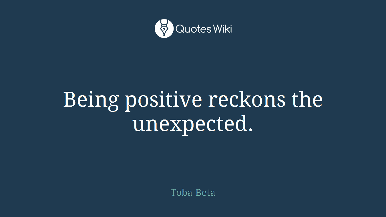 Quotes On Being Positive Positive Reckons The Unexpected.