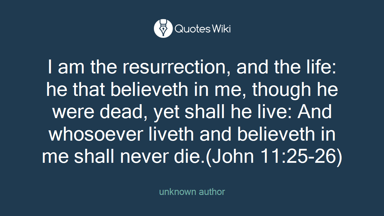 Life Quotes Unknown I Am The Resurrection And The Life He That Be.