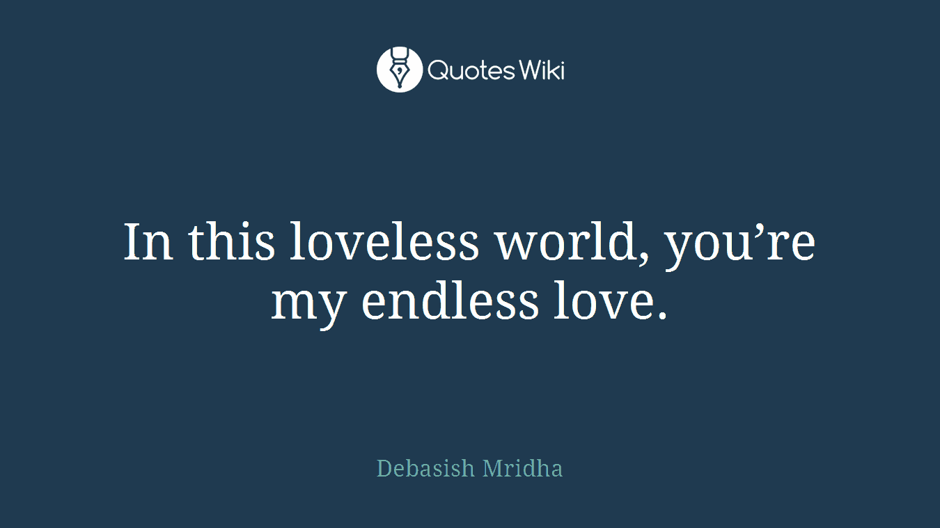 Endless Love Quotes This Loveless World You're My Endless Love.