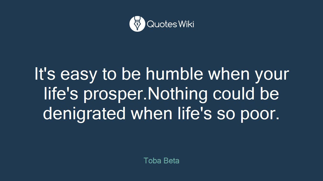 Poor Life Quotes It's Easy To Be Humble When Your Life's Prosper.