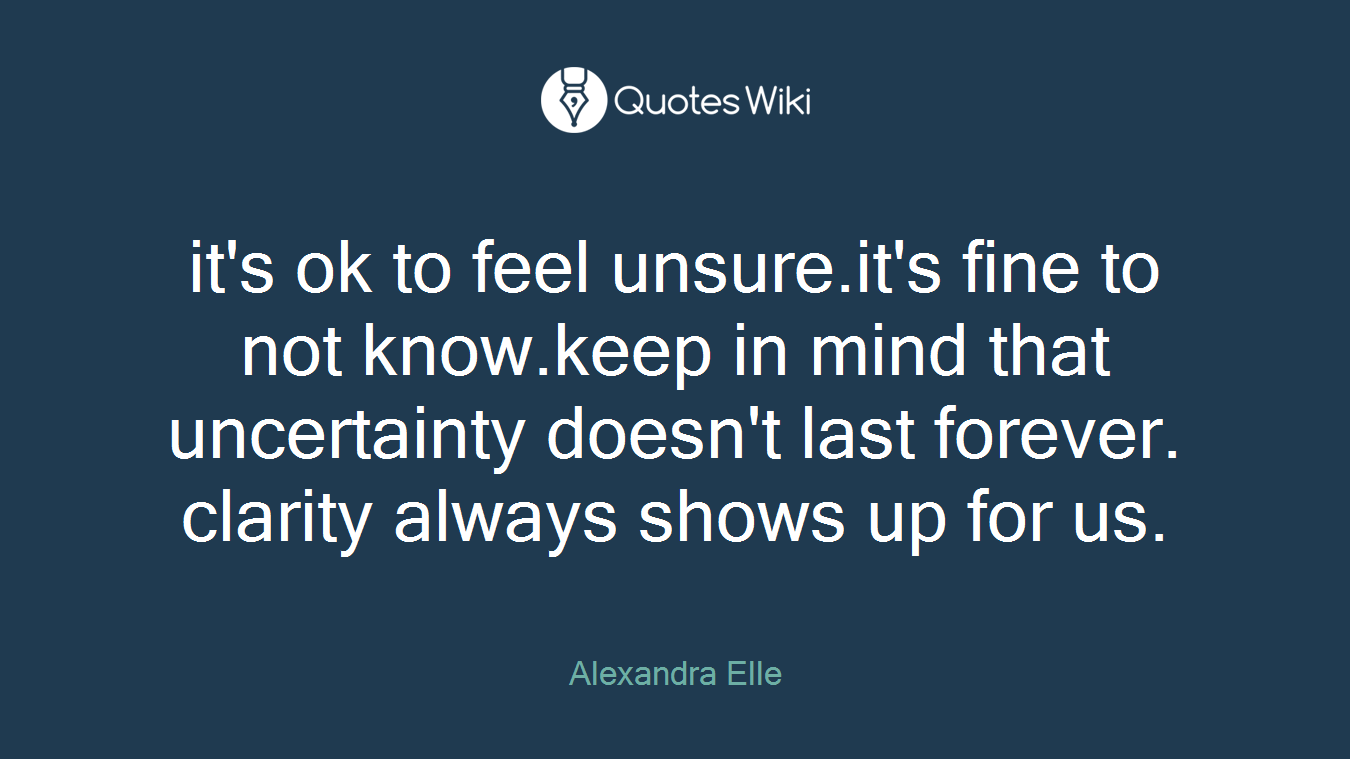 Unsure Quotes It's Ok To Feel Unsure.it's Fine To Not Know.ke.