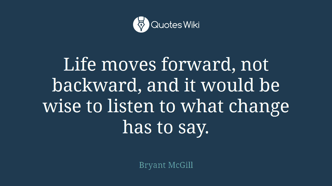 Life Moves On Quotes Life Moves Forward Not Backward And It Would