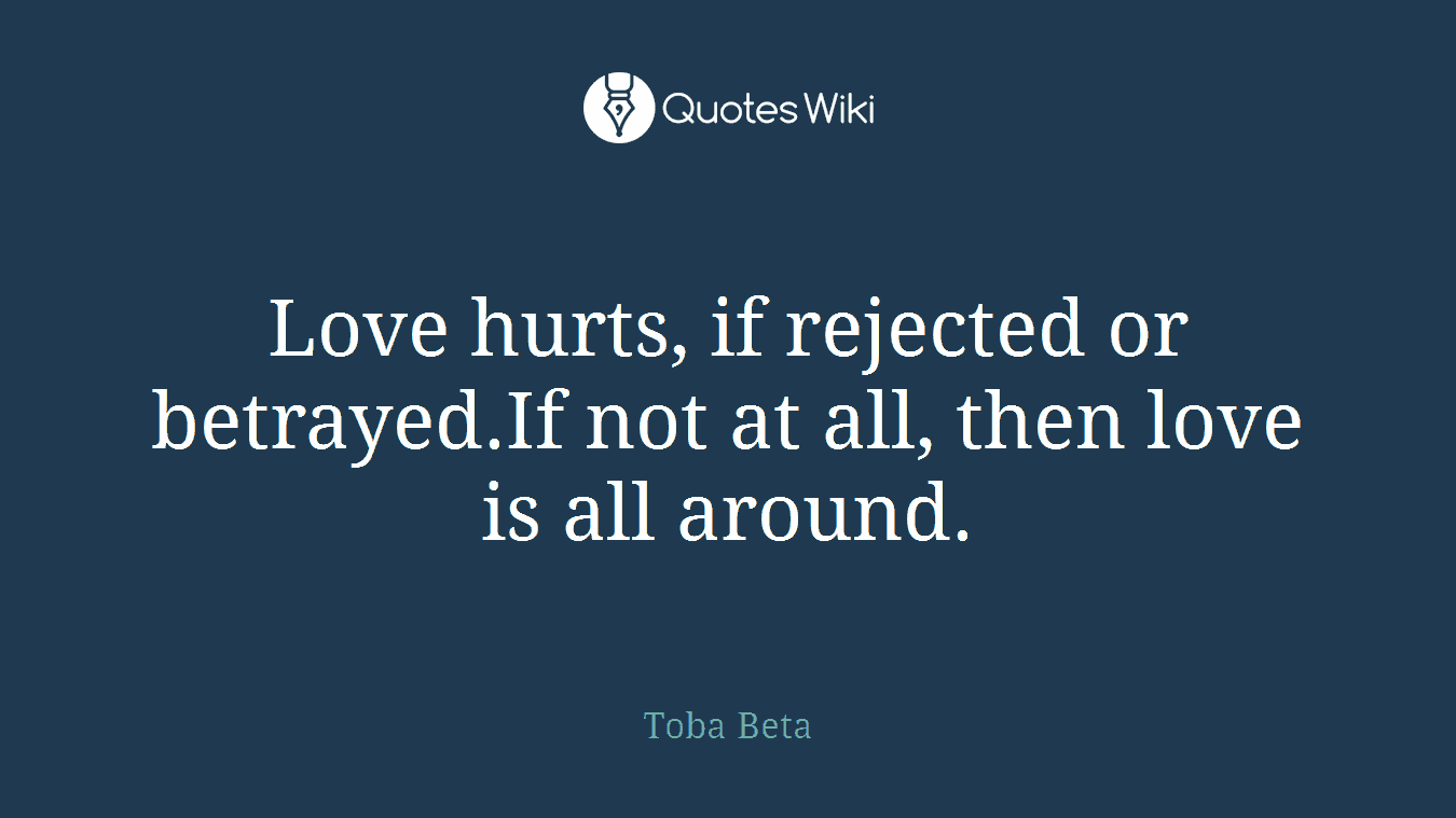 Love Hurts Quotes Love Hurts If Rejected Or Betrayed.if Not At A.