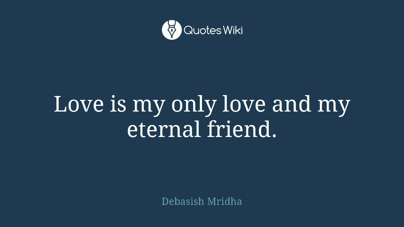 Love Is Eternal Quotes Is My Only Love And My Eternal Friend.