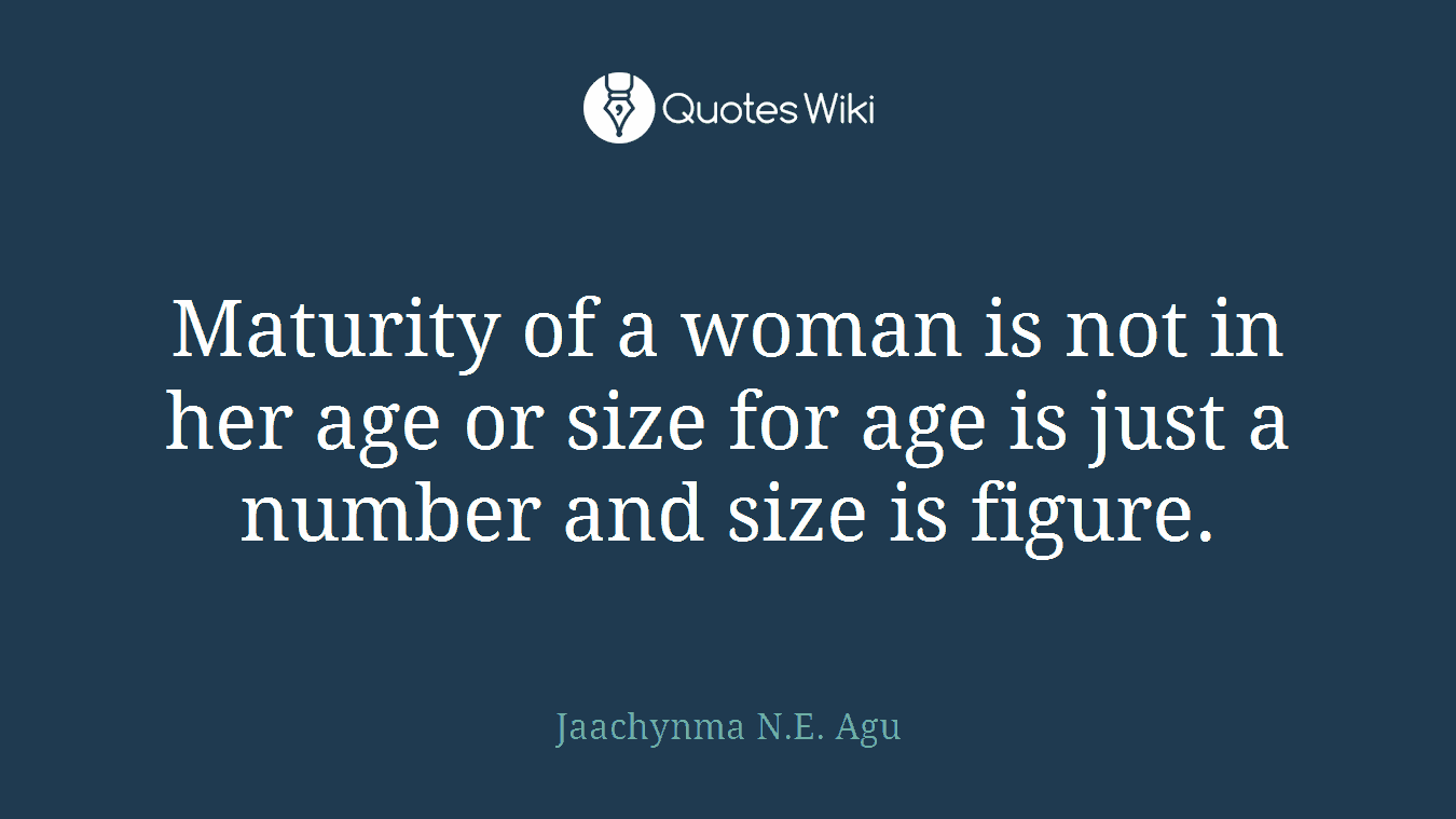 Maturity Quotes Maturity Of A Woman Is Not In Her Age Or Size F.