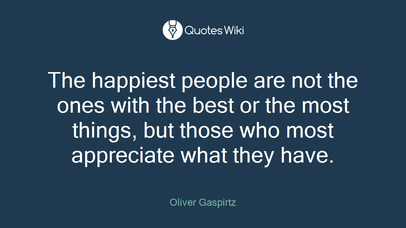 Quotes About Appreciating Life The Happiest People Are Not The Ones With The B.