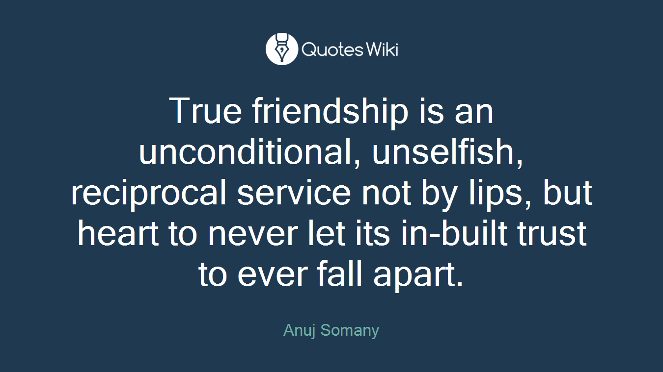 Quotes About Real Friendship True Friendship Is An Unconditional Unselfish.