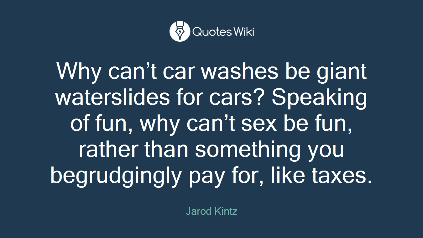 Car Wash Quotes Why Can't Car Washes Be Giant Waterslides For C.